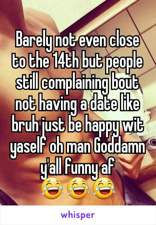 Barely not even close to the 14th but people still complaining bout not having a date like bruh just be happy wit yaself oh man Goddamn y'all funny af 😂😂😂