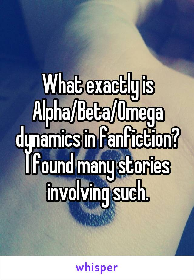 What exactly is Alpha/Beta/Omega dynamics in fanfiction? I found