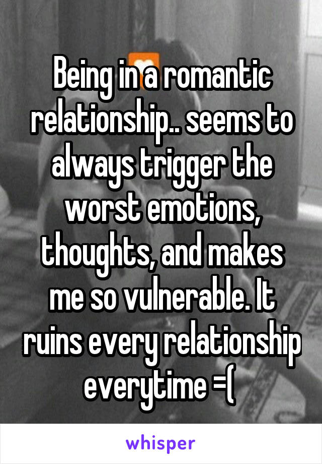 Being in a romantic relationship.. seems to always trigger the worst emotions, thoughts, and makes me so vulnerable. It ruins every relationship everytime =(