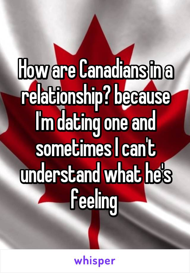 How are Canadians in a relationship? because I'm dating one and sometimes I can't understand what he's feeling