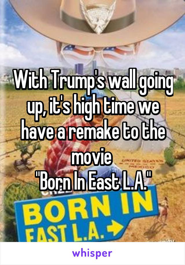 """With Trump's wall going up, it's high time we have a remake to the movie  """"Born In East L.A."""""""