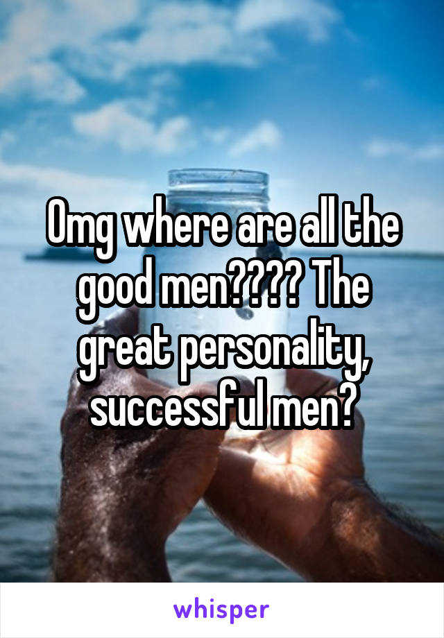 Omg where are all the good men???? The great personality, successful men?