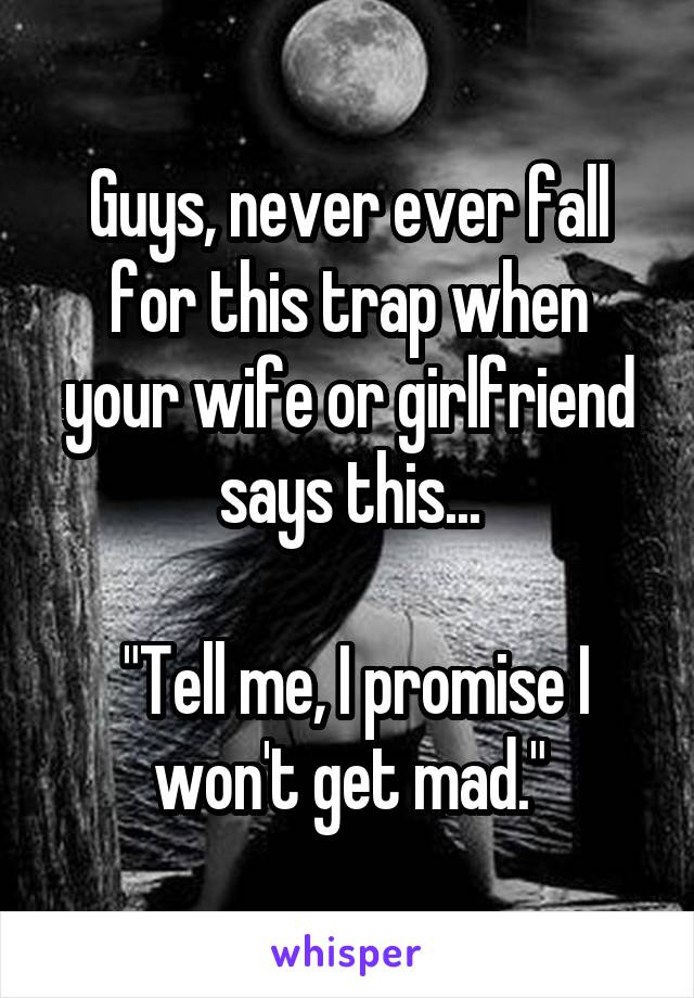 """Guys, never ever fall for this trap when your wife or girlfriend says this...   """"Tell me, I promise I won't get mad."""""""