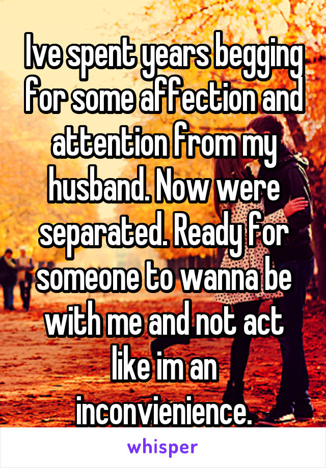 Ive spent years begging for some affection and attention from my husband. Now were separated. Ready for someone to wanna be with me and not act like im an inconvienience.