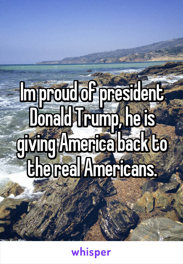 Im proud of president Donald Trump, he is giving America back to the real Americans.