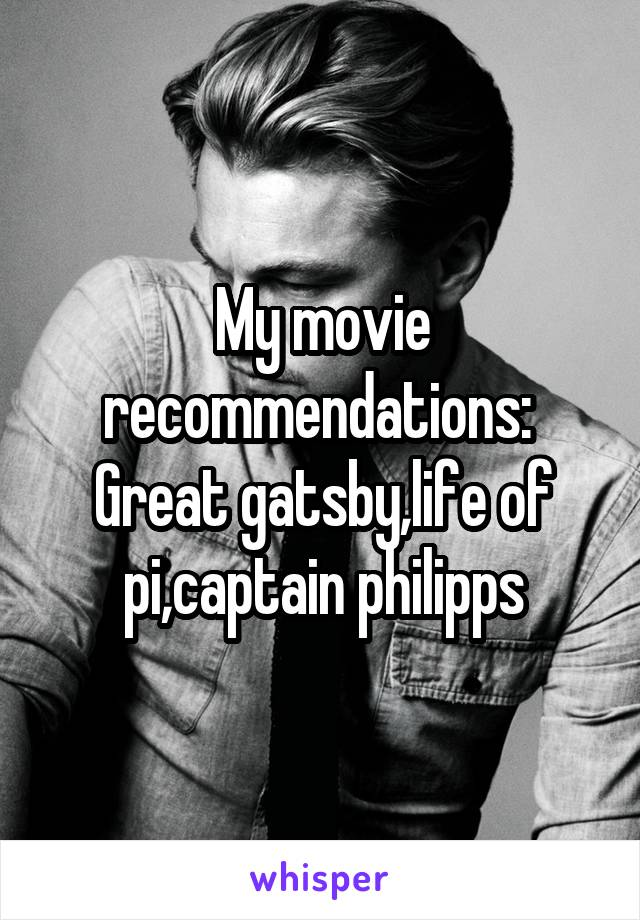My movie recommendations:  Great gatsby,life of pi,captain philipps