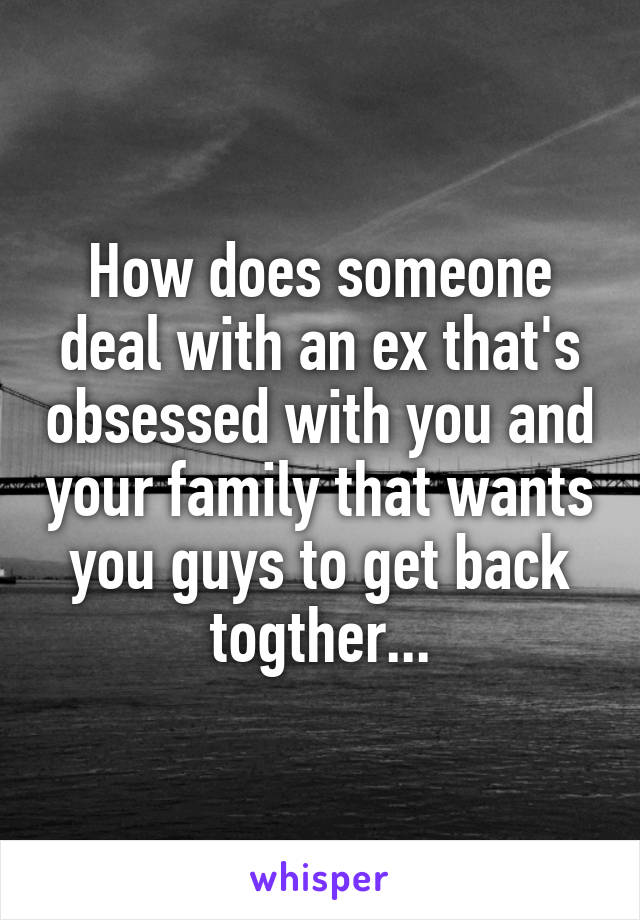 How does someone deal with an ex that's obsessed with you and your family that wants you guys to get back togther...