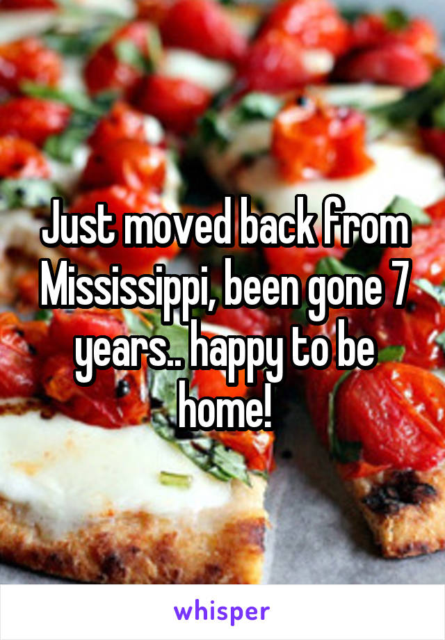 Just moved back from Mississippi, been gone 7 years.. happy to be home!