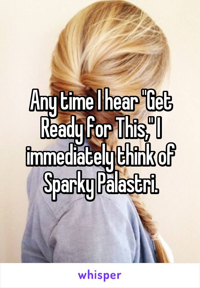 """Any time I hear """"Get Ready for This,"""" I immediately think of Sparky Palastri."""