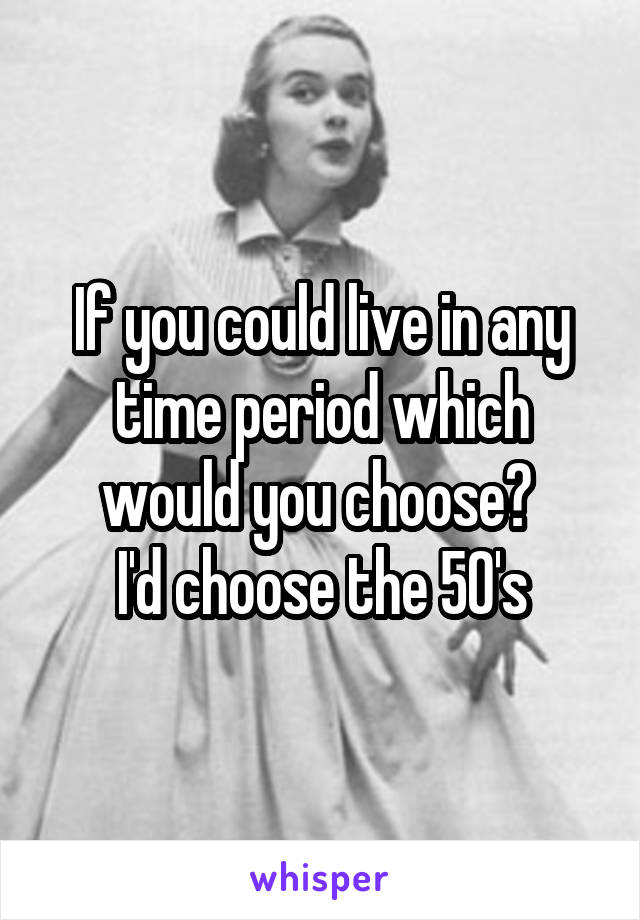 If you could live in any time period which would you choose?  I'd choose the 50's