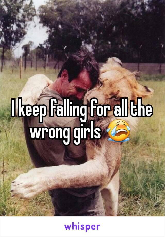 I keep falling for all the wrong girls 😭