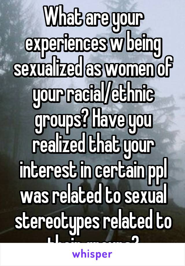 What are your experiences w being sexualized as women of your racial/ethnic groups? Have you realized that your interest in certain ppl was related to sexual stereotypes related to their groups?