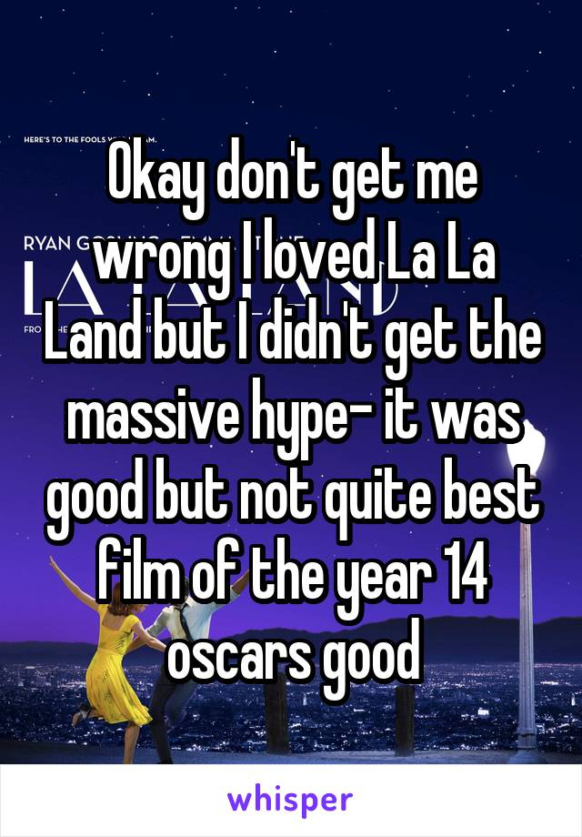 Okay don't get me wrong I loved La La Land but I didn't get the massive hype- it was good but not quite best film of the year 14 oscars good