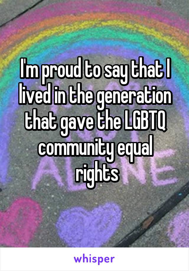 I'm proud to say that I lived in the generation that gave the LGBTQ community equal  rights