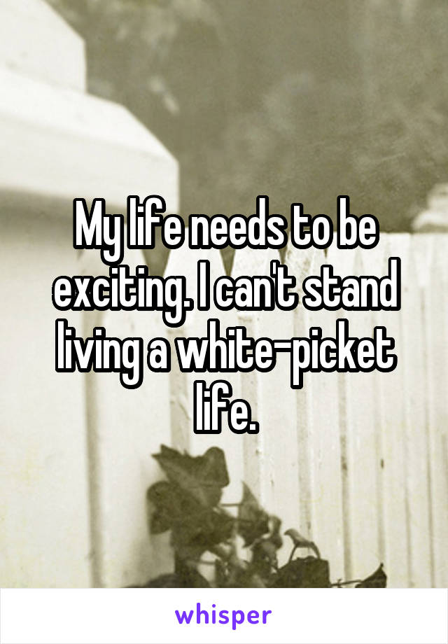My life needs to be exciting. I can't stand living a white-picket life.