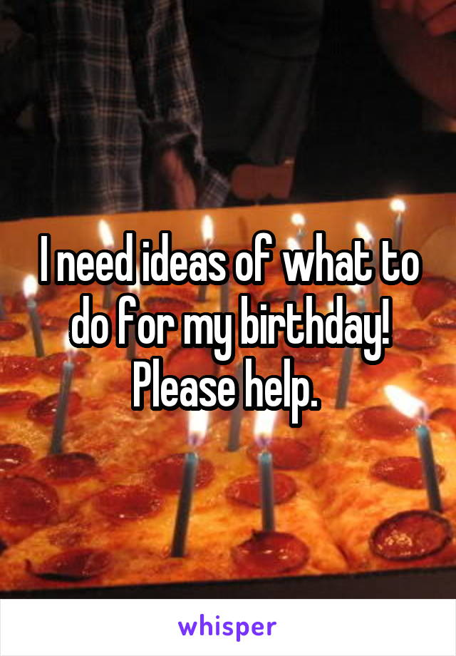 I need ideas of what to do for my birthday! Please help.