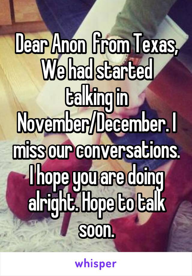 Dear Anon  from Texas, We had started talking in November/December. I miss our conversations. I hope you are doing alright. Hope to talk soon.