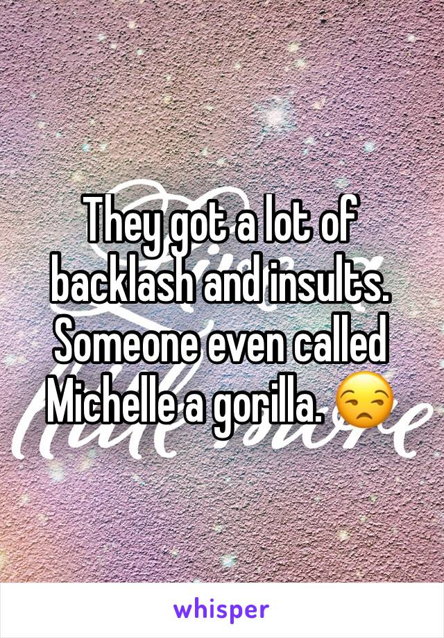 They got a lot of backlash and insults. Someone even called Michelle a gorilla. 😒