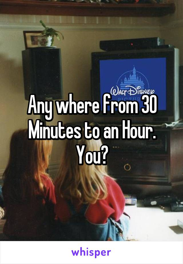 Any where from 30 Minutes to an Hour. You?