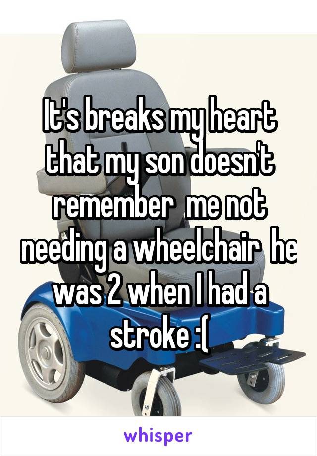 It's breaks my heart that my son doesn't remember  me not needing a wheelchair  he was 2 when I had a stroke :(