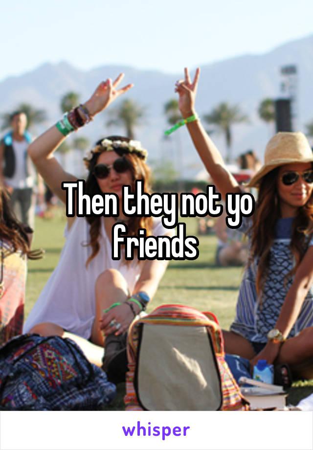 Then they not yo friends