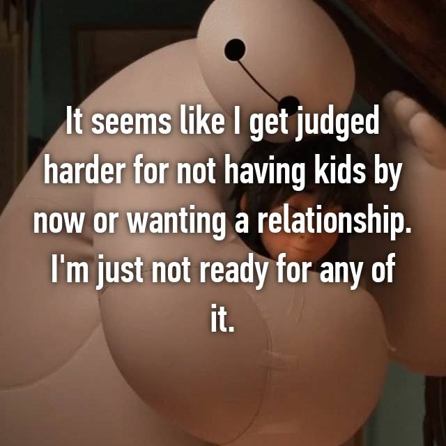 It seems like I get judged harder for not having kids by now or wanting a relationship. I'm just not ready for any of it.
