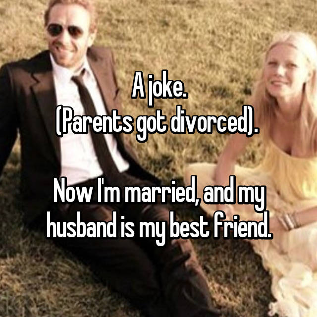 A joke. (Parents got divorced).   Now I'm married, and my husband is my best friend.