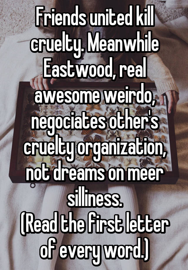 Friends United Kill Cruelty Meanwhile Eastwood Real Awesome Weirdo