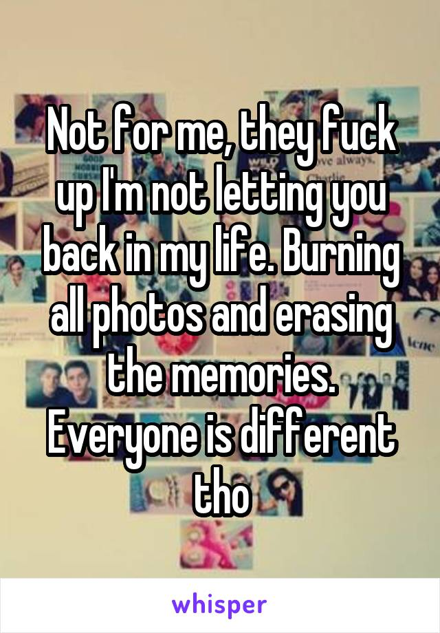 Not for me, they fuck up I'm not letting you back in my life.