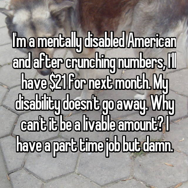 I'm a mentally disabled American and after crunching numbers, I'll have $21 for next month. My disability doesn't go away. Why can't it be a livable amount? I have a part time job but damn.