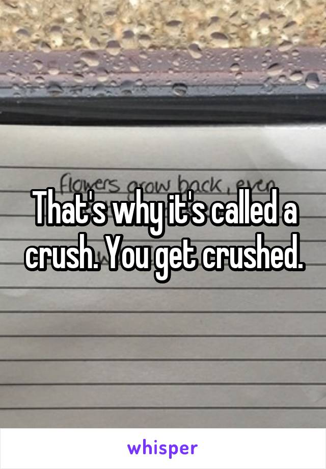 That's why it's called a crush  You get crushed