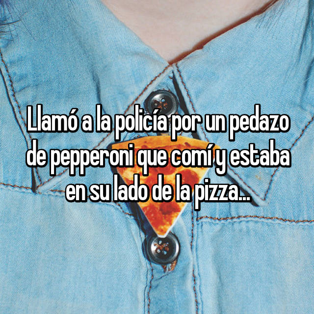 Llamó a la policía por un pedazo de pepperoni que comí y estaba en su lado de la pizza...