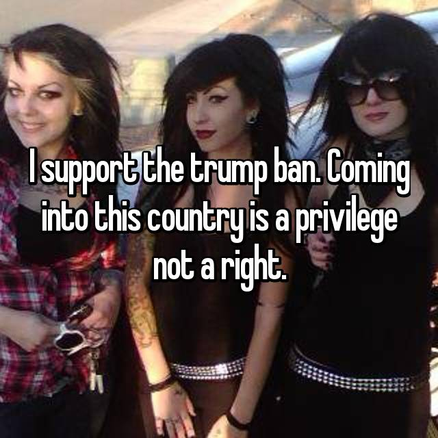 I support the trump ban. Coming into this country is a privilege not a right.