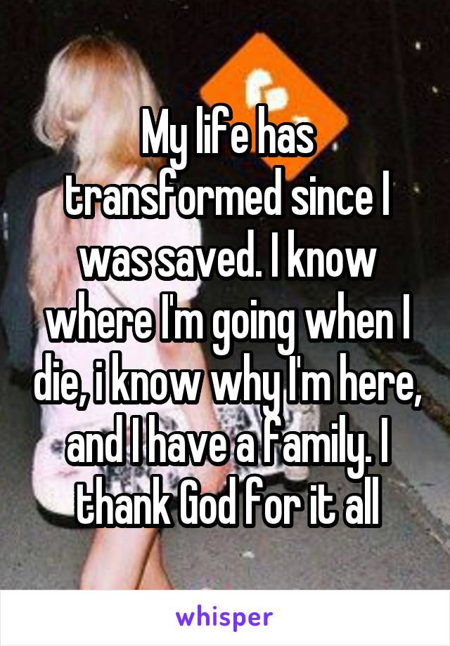 My life has transformed since I was saved. I know where I'm going when I die, i know why I'm here, and I have a family. I thank God for it all
