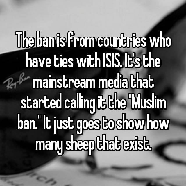 "The ban is from countries who have ties with ISIS. It's the mainstream media that started calling it the ""Muslim ban."" It just goes to show how many sheep that exist."