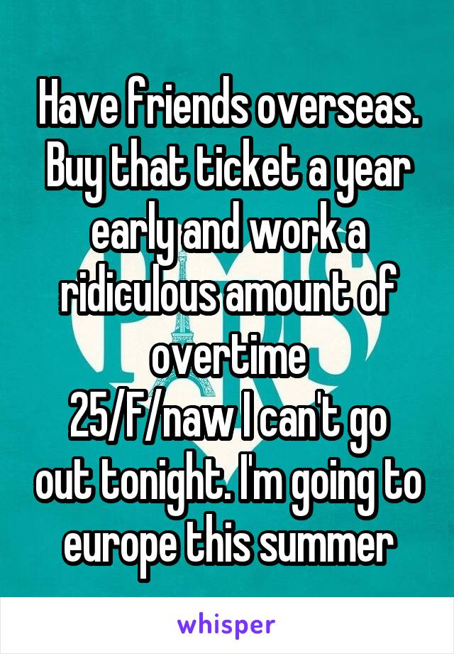 Have friends overseas. Buy that ticket a year early and work a ridiculous amount of overtime 25/F/naw I can't go out tonight. I'm going to europe this summer