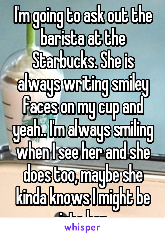 I'm going to ask out the barista at the Starbucks. She is always writing smiley faces on my cup and yeah.. I'm always smiling when I see her and she does too, maybe she kinda knows I might be into her