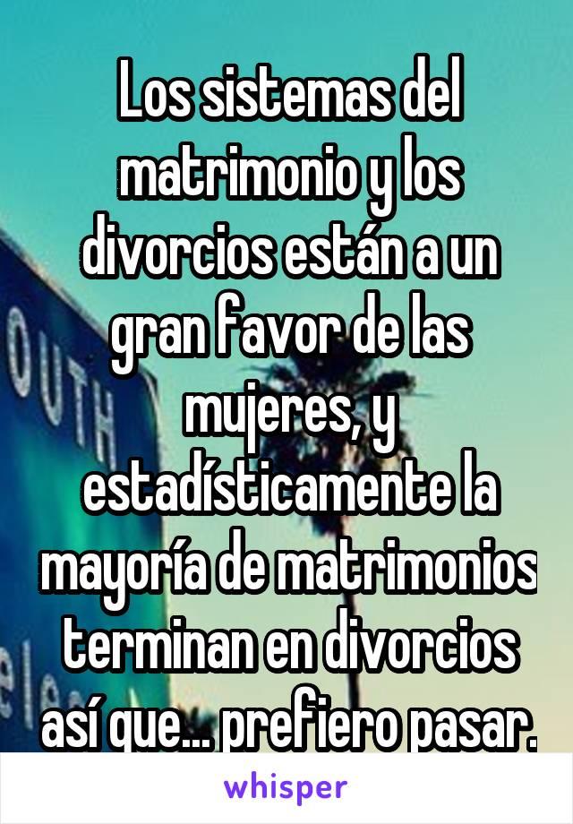Los sistemas del matrimonio y los divorcios están a un gran favor de las mujeres, y estadísticamente la mayoría de matrimonios terminan en divorcios así que... prefiero pasar.