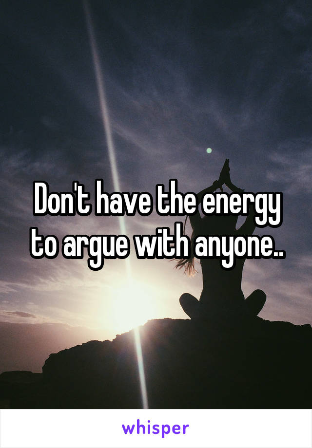 0d307891 Don't have the energy to argue with anyone..
