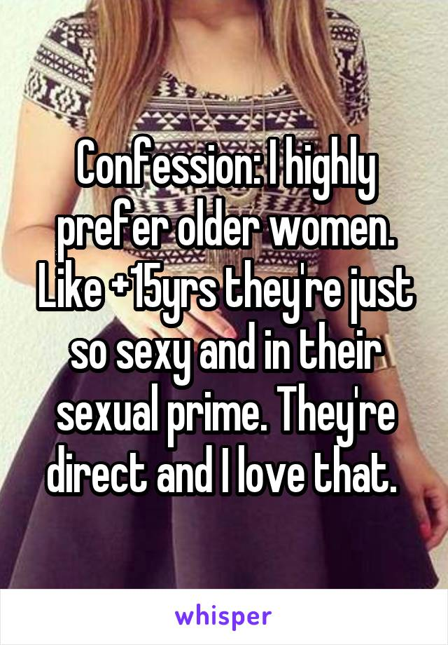 Confession: I highly prefer older women. Like +15yrs they're just so sexy and in their sexual prime. They're direct and I love that.