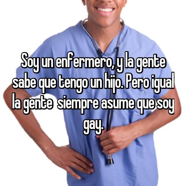 Soy un enfermero, y la gente sabe que tengo un hijo. Pero igual la gente  siempre asume que soy gay.