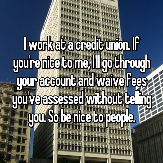 I work at a credit union. If you're nice to me, I'll go through your account and waive fees you've assessed without telling you. So be nice to people.