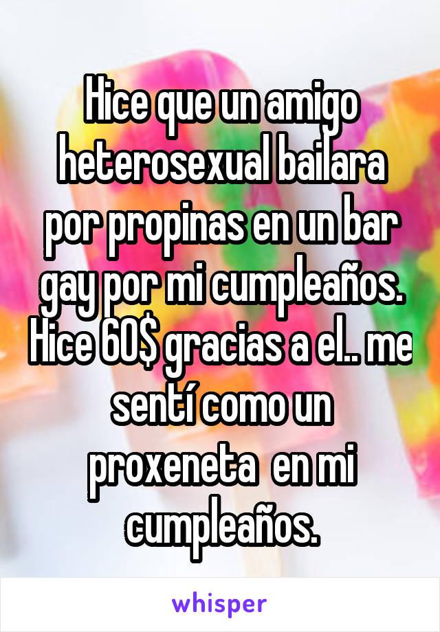 Hice que un amigo heterosexual bailara por propinas en un bar gay por mi cumpleaños. Hice 60$ gracias a el.. me sentí como un proxeneta  en mi cumpleaños.
