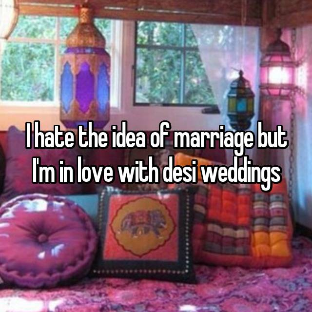 I hate the idea of marriage but I'm in love with desi weddings