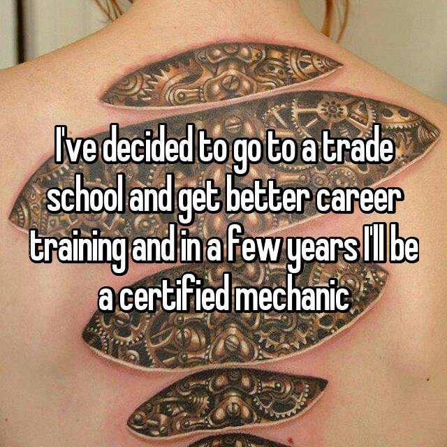 I've decided to go to a trade school and get better career training and in a few years I'll be a certified mechanic