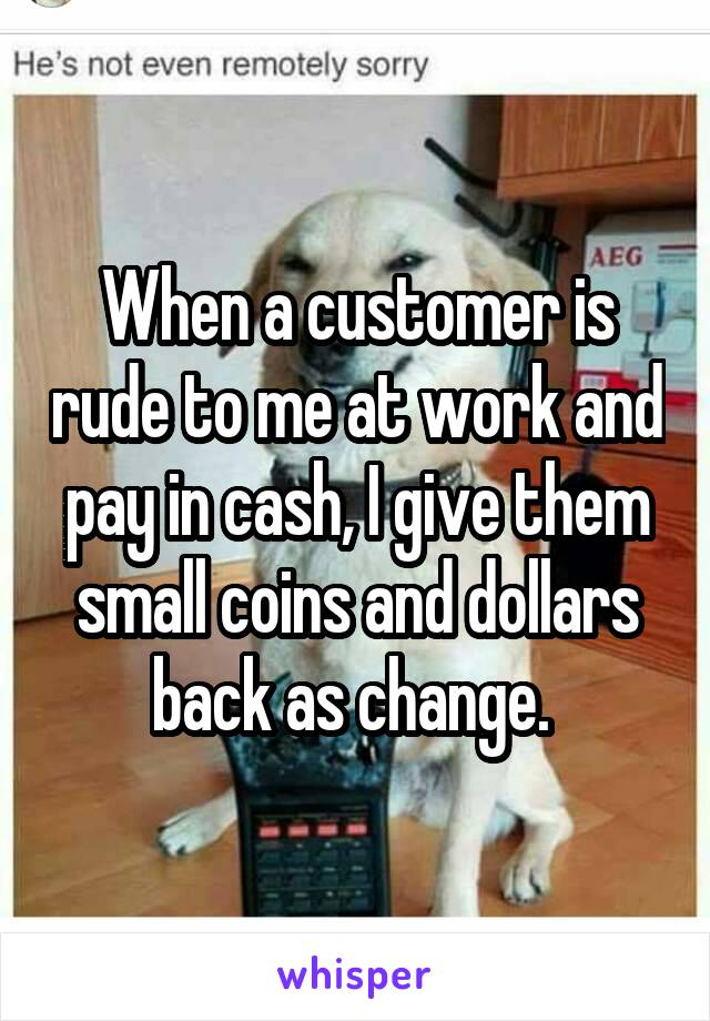 When a customer is rude to me at work and pay in cash, I give them small coins and dollars back as change.