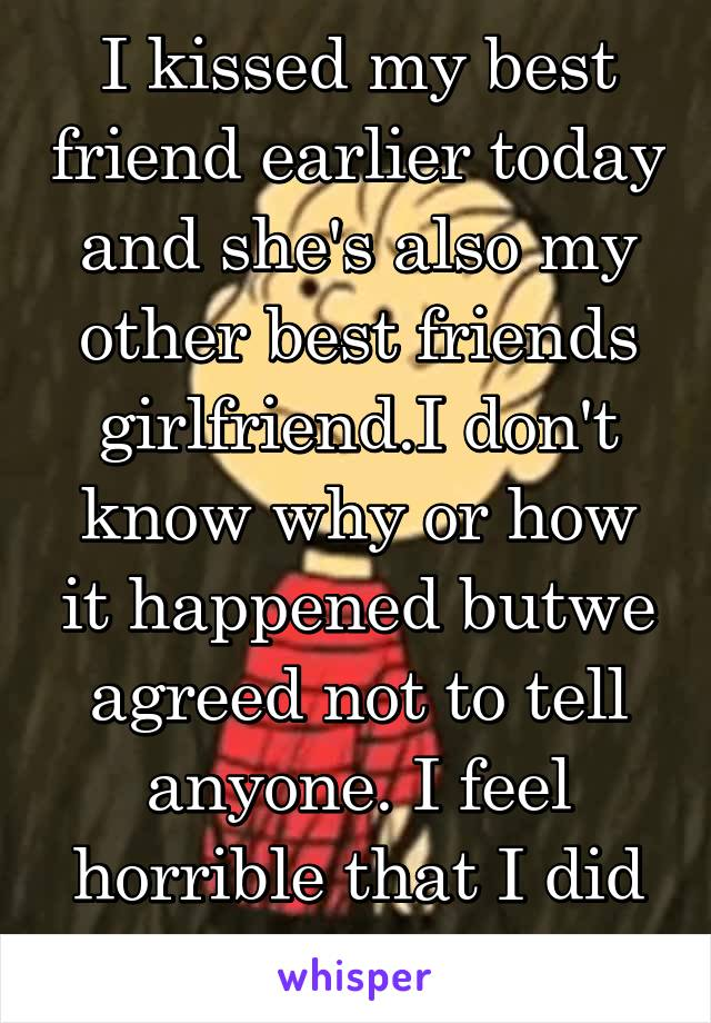 I kissed my best friend earlier today and she's also my other best friends girlfriend.I don't know why or how it happened butwe agreed not to tell anyone. I feel horrible that I did like I used her...
