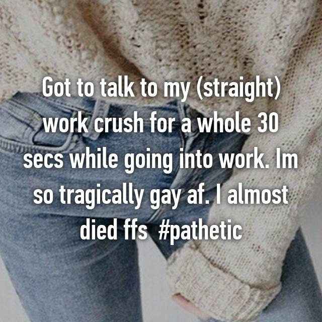 Got to talk to my (straight) work crush for a whole 30 secs while going into work. Im so tragically gay af. I almost died ffs 😂😂😂 #pathetic