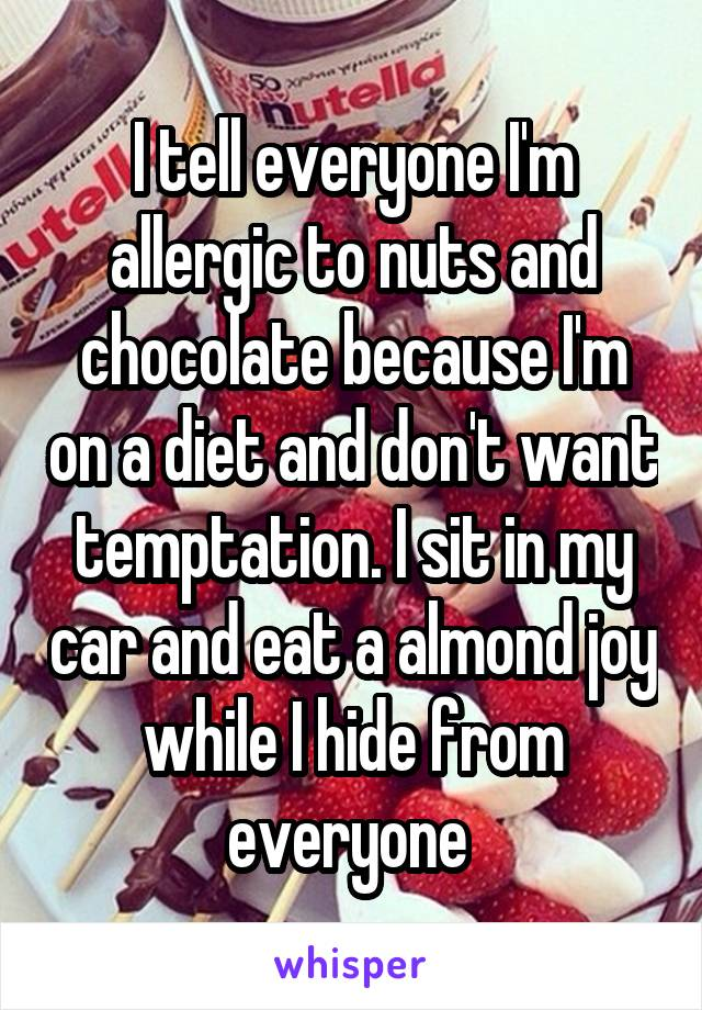 I tell everyone I'm allergic to nuts and chocolate because I'm on a diet and don't want temptation. I sit in my car and eat a almond joy while I hide from everyone