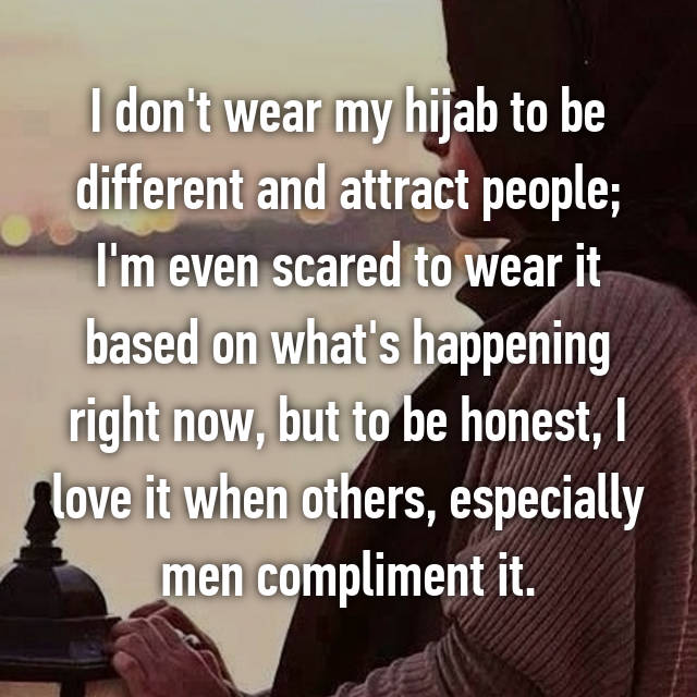 I don't wear my hijab to be different and attract people; I'm even scared to wear it based on what's happening right now, but to be honest, I love it when others, especially men compliment it.